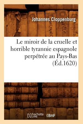 Le Miroir de La Cruelle Et Horrible Tyrannie Espagnole Perpetree Au Pays-Bas (Ed.1620) (Histoire) (French Edition), Cloppenburg J.; Cloppenburg, Johannes