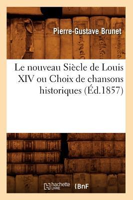 Image for Le Nouveau Siecle de Louis XIV Ou Choix de Chansons Historiques (Ed.1857) (Litterature) (French Edition)