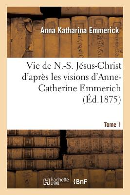 Vie de N.-S. Jesus-Christ. Tome 1 (Religion) (French Edition), Emmerick-A