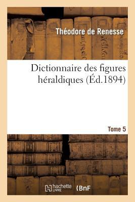 Image for Dictionnaire des figures héraldiques. T. 5 (Histoire) (French Edition)