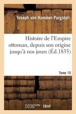 Histoire de l'Empire ottoman, depuis son origine jusqu'� nos jours. Tome 15 (Litterature) (French Edition), VON HAMMER-PURGSTALL-J
