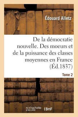 De la d�mocratie nouvelle, ou des moeurs et de la puissance des classes moyennes en france. tome 2 (Sciences Sociales) (French Edition), ALLETZ-E