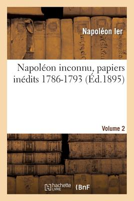 Napol�on inconnu, papiers in�dits 1786-1793, Volume 2 (Histoire) (French Edition), NAPOLEON IER