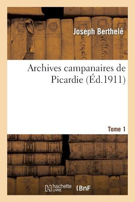 Archives campanaires de Picardie Tome 1 (Histoire) (French Edition), BERTHELE-J