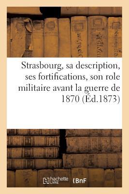 Strasbourg, sa description, ses fortifications, son role militaire avant la guerre de 1870 (Histoire) (French Edition), SANS AUTEUR