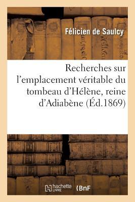 Recherches Sur L'Emplacement Veritable Du Tombeau D'Helene, Reine D'Adiabene (Histoire) (French Edition), De Saulcy-F