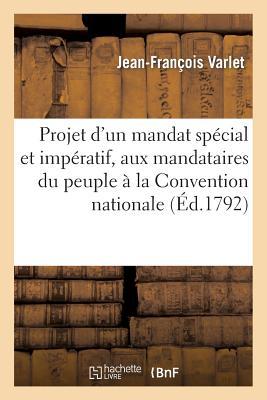 Projet D'Un Mandat Special Et Imperatif, Aux Mandataires Du Peuple a la Convention Nationale (Histoire) (French Edition), Varlet-J-F
