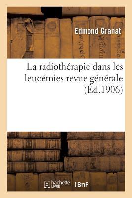 La Radioth�rapie Dans Les Leuc�mies Revue G�n�rale (Sciences) (French Edition), Granat-E