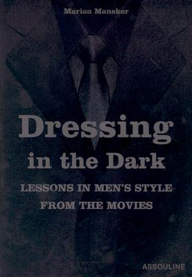 Image for Dressing in the Dark: Lessons in Men's Style from the Movies