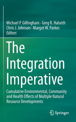 The Integration Imperative: Cumulative Environmental, Community and Health Effects of Multiple Natural Resource Developments