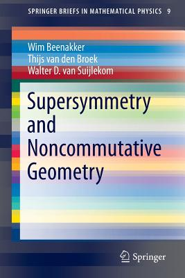 Supersymmetry and Noncommutative Geometry (SpringerBriefs in Mathematical Physics), Beenakker, Wim; van den Broek, Thijs; Suijlekom, Walter D.