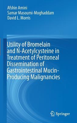 Utility of Bromelain and N-Acetylcysteine in Treatment of Peritoneal Dissemination of Gastrointestinal Mucin-Producing Malignancies, Amini, Afshin; Masoumi-Moghaddam, Samar; Morris, David L.