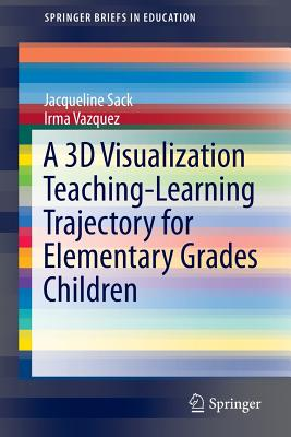 A 3D Visualization Teaching-Learning Trajectory for Elementary Grades Children (SpringerBriefs in Education), Sack, Jacqueline; Vazquez, Irma