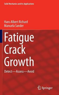 Fatigue Crack Growth: Detect - Assess - Avoid (Solid Mechanics and Its Applications), Richard, Hans Albert; Sander, Manuela