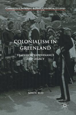 Colonialism in Greenland: Tradition, Governance and Legacy (Cambridge Imperial and Post-Colonial Studies Series), Rud, S�ren