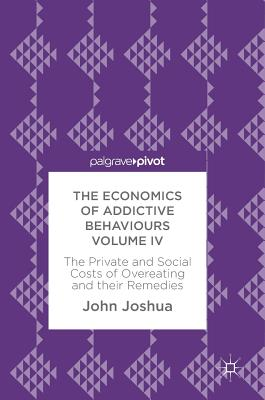 4: The Economics of Addictive Behaviours Volume IV: The Private and Social Costs of Overeating and their Remedies, Joshua, John