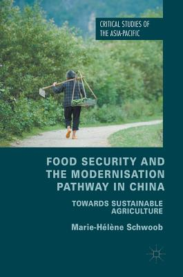 Food Security and the Modernisation Pathway in China: Towards Sustainable Agriculture (Critical Studies of the Asia-Pacific), Schwoob, Marie-H�l�ne