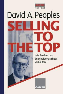 Selling to the Top: Wie Sie direkt an Entscheidungstr�ger verkaufen (German Edition)