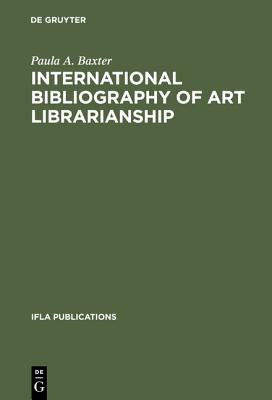 International Bibliography of Art Librarianship: An Annotated Compilation (IFLA Publications) (Ifla Publication, No 37), Baxter, Paula A.