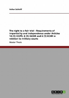 The right to a fair trial - Requirements of impartiality and independence under Articles 14 (1) ICCPR, 8 (1) IACHR and 6 (1) ECHR in relation to military courts, Schleiff, Volker