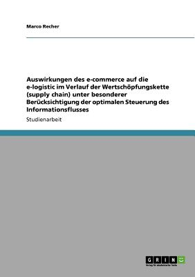 Auswirkungen des e-commerce auf die e-logistic im Verlauf der Wertsch�pfungskette (supply chain) unter besonderer Ber�cksichtigung der optimalen Steuerung des Informationsflusses (German Edition), Recher, Marco