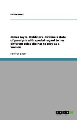 James Joyce: Dubliners - Eveline's state of paralysis with special regard to her different roles she has to play as a woman, Wenz, Florian