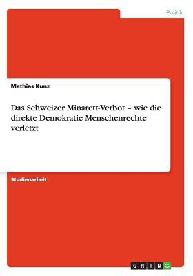Das Schweizer Minarett-Verbot - wie die direkte Demokratie Menschenrechte verletzt (German Edition), Kunz, Mathias