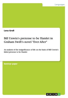 "Bill Unwin's pretense to be Hamlet in Graham Swift's novel ""Ever After"", Gro�, Lena"