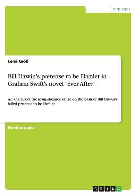"Bill Unwin's pretense to be Hamlet in Graham Swift's novel ""Ever After"", Gro�, Lena"