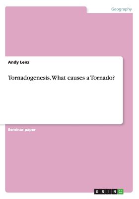Tornadogenesis. What causes a Tornado?, Lenz, Andy