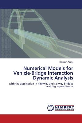 Numerical Models for Vehicle-Bridge Interaction Dynamic Analysis: with the application in highway and railway bridges and high-speed trains, Azimi, Hossein