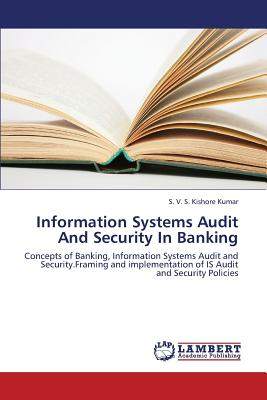 Information Systems Audit And Security In Banking: Concepts of Banking, Information Systems Audit and Security.Framing and implementation of IS Audit and Security Policies, Kishore Kumar, S. V. S.