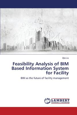 Feasibility Analysis of BIM Based Information System for Facility: BIM as the future of facility management, Liu, Zijia