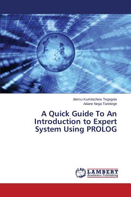 A Quick Guide To An Introduction to Expert System Using PROLOG, Kumilachew Tegegnie Alemu; Nega Tarekegn Adane