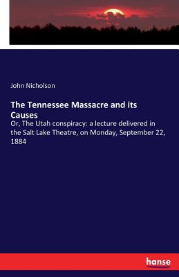 Image for The Tennessee Massacre and its Causes: Or, The Utah conspiracy: a lecture delivered in the Salt Lake Theatre, on Monday, September 22, 1884