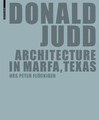 Donald Judd: Architecture in Marfa, Texas (German and English Edition), Urs Peter Fluckiger; Elizabeth Schwaiger; Ute Spengler