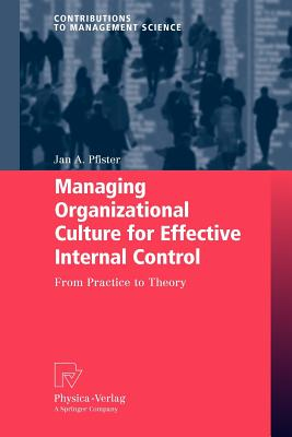 Managing Organizational Culture for Effective Internal Control: From Practice to Theory (Contributions to Management Science), Jan Pfister