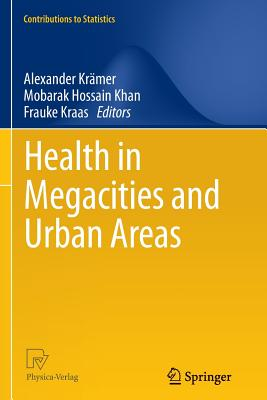 Health in Megacities and Urban Areas (Contributions to Statistics), Alexander Kramer (Editor), Mobarak Hossain Khan (Editor), Frauke Kraas (Editor)