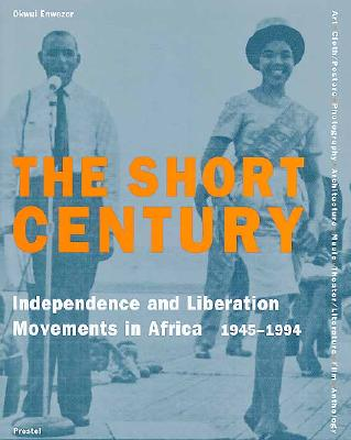 Image for The Short Century: Independence and Liberation Movements in Africa 1945-1994 (African, Asian & Oceanic Art)