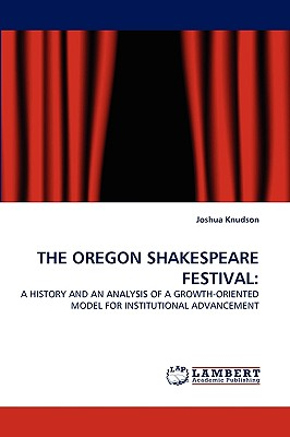 THE OREGON SHAKESPEARE FESTIVAL:: A HISTORY AND AN ANALYSIS OF A GROWTH-ORIENTED MODEL FOR INSTITUTIONAL ADVANCEMENT, Knudson, Joshua