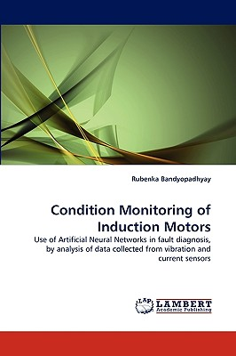 Condition Monitoring of Induction Motors: Use of Artificial Neural Networks in fault diagnosis, by analysis of data collected from vibration and current sensors, Bandyopadhyay, Rubenka