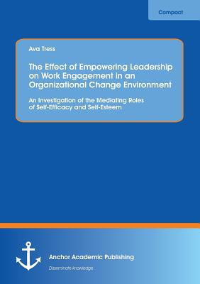 The Effect of Empowering Leadership on Work Engagement in an Organizational Change Environment. an Investigation of the Mediating Roles of Self-Efficacy and Self-Esteem, Tress, Ava