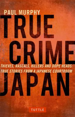 True Crime Japan: Thieves, Rascals, Killers and Dope Heads: True Stories from a Japanese Courtroom, Murphy, Paul