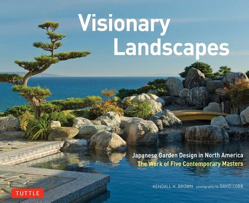 Visionary Landscapes: Japanese Garden Design in North America, The Work of Five Contemporary Masters, Brown, Kendall H.