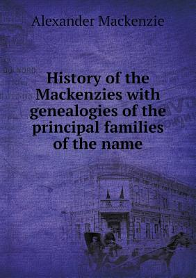 History of the Mackenzies with genealogies of the principal families of the name, Mackenzie, Alexander