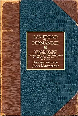 La verdad que permanece Commemorando cuarenta anos desatando la verdad de Dios un versiculo a la Vez 1969-2009, John MacArthur