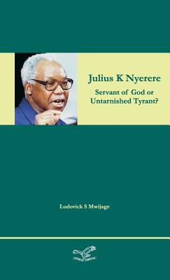 Julius K Nyerere: Servant of God or Untarnished Tyrant?, Mwijage, Ludovick Simon