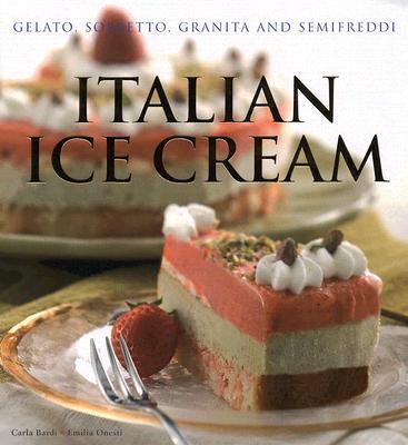 Italian Ice Cream: Gelato, Sorbetto, Granita and Semifreddi, Bardi, Carla And  Emilia Onesti