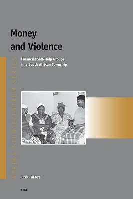 Money and Violence: Financial Self-Help Groups in a South African Township (Afrika-Studiecentrum Series), Erik Bahre