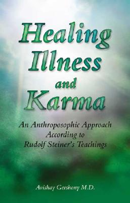 Healing Illness and Karma: An Anthroposophic Approach According to Rudolf Steiner's Teachings, Gershony MD, Avishay